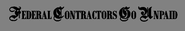 FEDERAL CONTRACTORS GO UNPAID