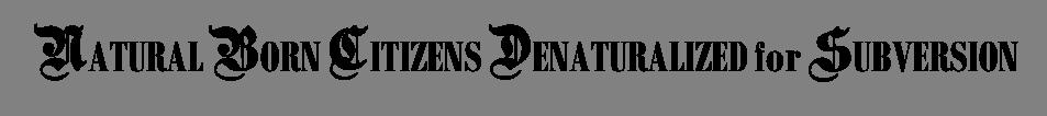 NATURAL BORN CITIZENS DENATURALIZED for SUBVERSION
