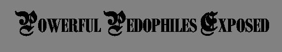 POWERFUL PEDOPHILES EXPOSED