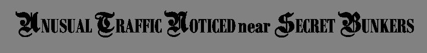 UNUSUAL TRAFFIC NOTICED near SECRET BUNKERS