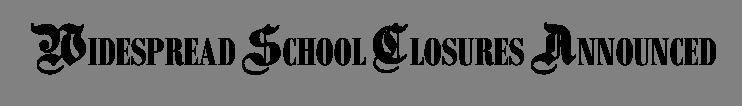 WIDESPREAD SCHOOL CLOSURES ANNOUNCED