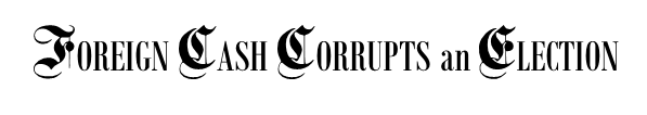 FOREIGN CASH CORRUPTS an ELECTION