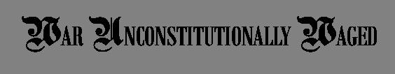 WAR UNCONSTITUTIONALLY WAGED